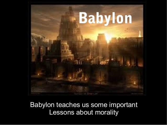 Babylon  Babylon teaches us some important Lessons about morality
