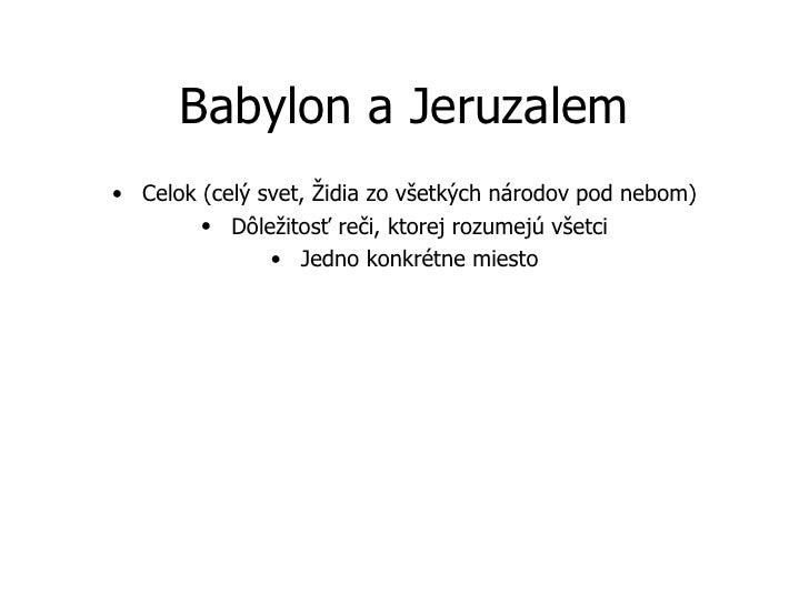 Babylon a Jeruzalem <ul><li>Celok (celý svet, Židia zo všetkých národov pod nebom) </li></ul><ul><li>Dôležitosť reči, ktor...