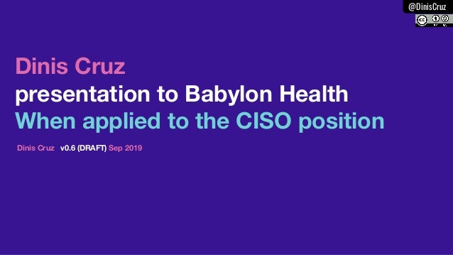 @DinisCruz security Dinis Cruz presentation to Babylon Health When applied to the CISO position Dinis Cruz v0.6 (DRAFT) Se...