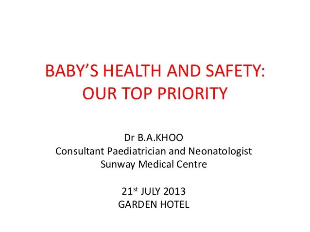 BABY'S HEALTH AND SAFETY: OUR TOP PRIORITY Dr B.A.KHOO Consultant Paediatrician and Neonatologist Sunway Medical Centre 21...