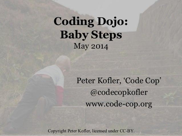 Coding Dojo: Baby Steps May 2014 Peter Kofler, 'Code Cop' @codecopkofler www.code-cop.org Copyright Peter Kofler, licensed...