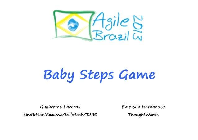 Baby Steps Game Guilherme Lacerda UniRitter/Facensa/Wildtech/TJRS Émerson Hernandez ThoughtWorks