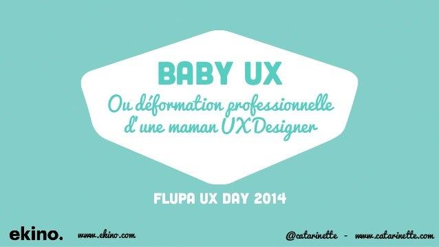 BABY UX  Ou déformation professionnelle  d'une maman UX Designer  Flupa UX DAY 2014  www.ekino.com @catarinette - www.cata...