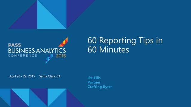 60 Reporting Tips in 60 Minutes April 20 - 22, 2015 | Santa Clara, CA Ike Ellis Partner Crafting Bytes