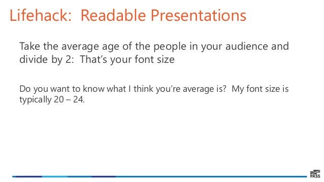 Lifehack: Readable Presentations Take the average age of the people in your audience and divide by 2: That's your font siz...