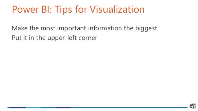 Power BI: Tips for Visualization Make the most important information the biggest Put it in the upper-left corner