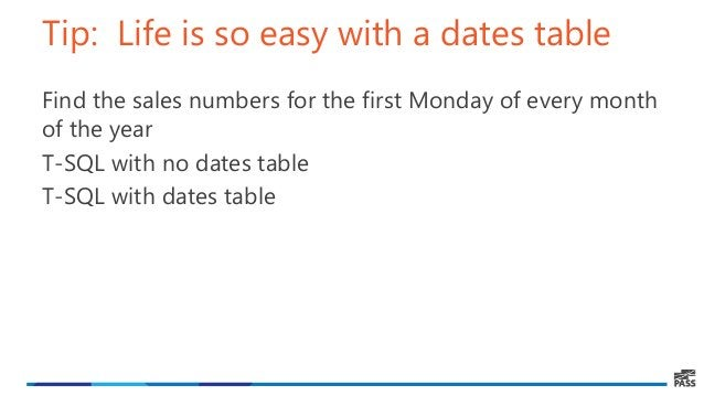 Tip: Life is so easy with a dates table Find the sales numbers for the first Monday of every month of the year T-SQL with ...