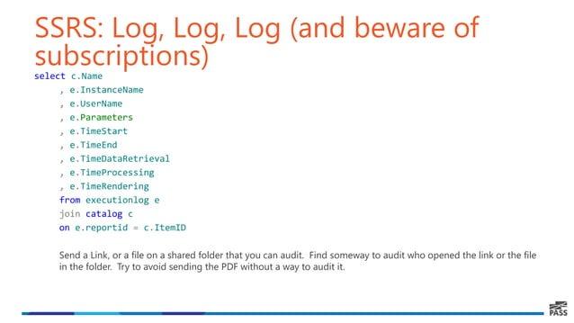 SSRS: Log, Log, Log (and beware of subscriptions)select c.Name , e.InstanceName , e.UserName , e.Parameters , e.TimeStart ...