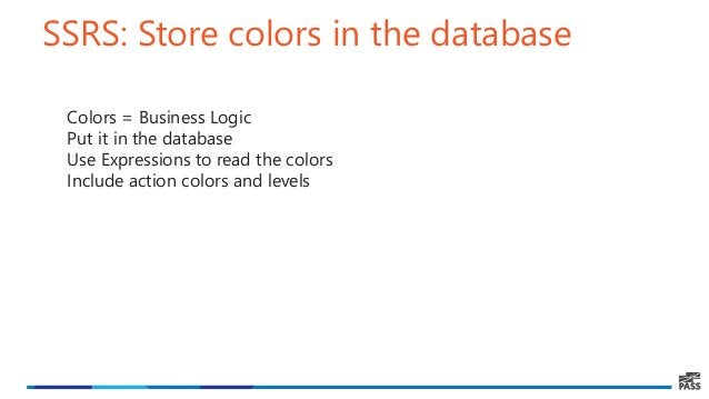 SSRS: Store colors in the database Colors = Business Logic Put it in the database Use Expressions to read the colors Inclu...