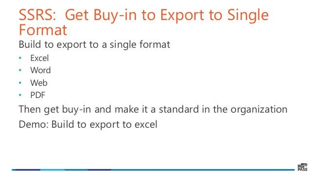 SSRS: Get Buy-in to Export to Single Format Build to export to a single format • Excel • Word • Web • PDF Then get buy-in ...