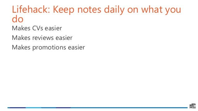 Lifehack: Keep notes daily on what you do Makes CVs easier Makes reviews easier Makes promotions easier