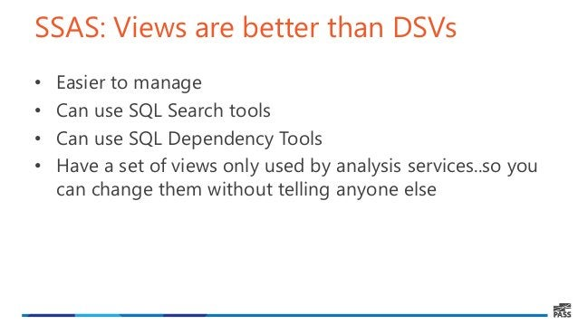 SSAS: Views are better than DSVs • Easier to manage • Can use SQL Search tools • Can use SQL Dependency Tools • Have a set...