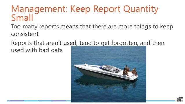 Management: Keep Report Quantity Small Too many reports means that there are more things to keep consistent Reports that a...