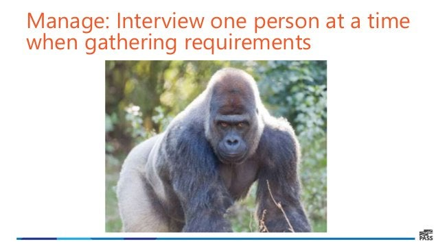 Manage: Interview one person at a time when gathering requirements