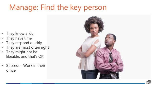 Manage: Find the key person • They know a lot • They have time • They respond quickly • They are most often right • They m...