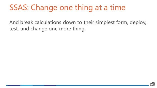 SSAS: Change one thing at a time And break calculations down to their simplest form, deploy, test, and change one more thi...