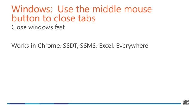 Windows: Use the middle mouse button to close tabs Close windows fast Works in Chrome, SSDT, SSMS, Excel, Everywhere