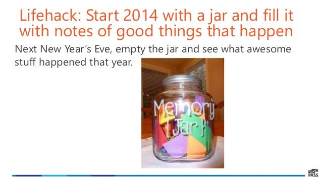 Lifehack: Start 2014 with a jar and fill it with notes of good things that happen Next New Year's Eve, empty the jar and s...