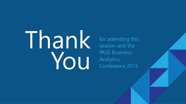 for attending this session and the PASS Business Analytics Conference 2015 Thank You