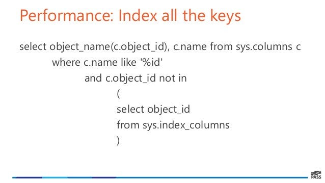 Performance: Index all the keys select object_name(c.object_id), c.name from sys.columns c where c.name like '%id' and c.o...