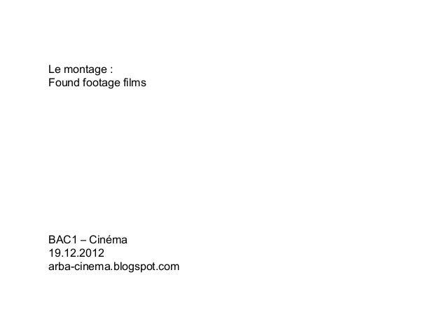 Le montage :Found footage filmsBAC1 – Cinéma19.12.2012arba-cinema.blogspot.com