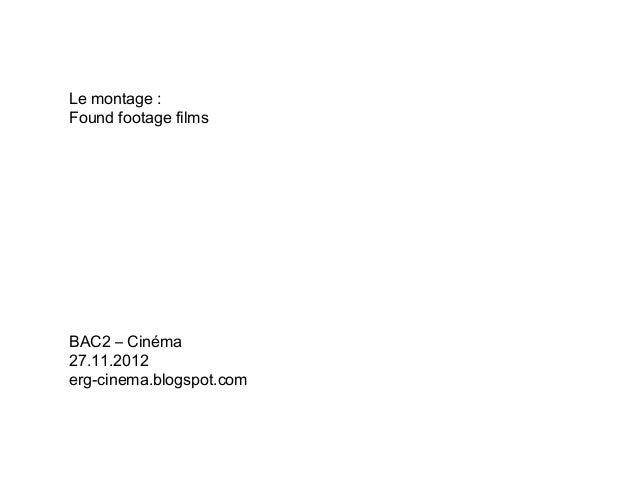 Le montage :Found footage filmsBAC2 – Cinéma27.11.2012erg-cinema.blogspot.com