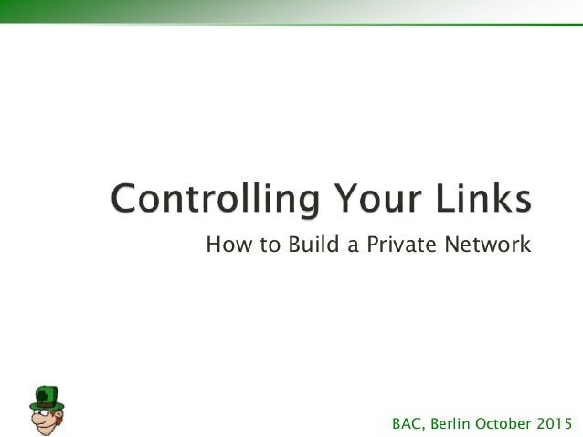 How to Build a Private Network BAC, Berlin October 2015