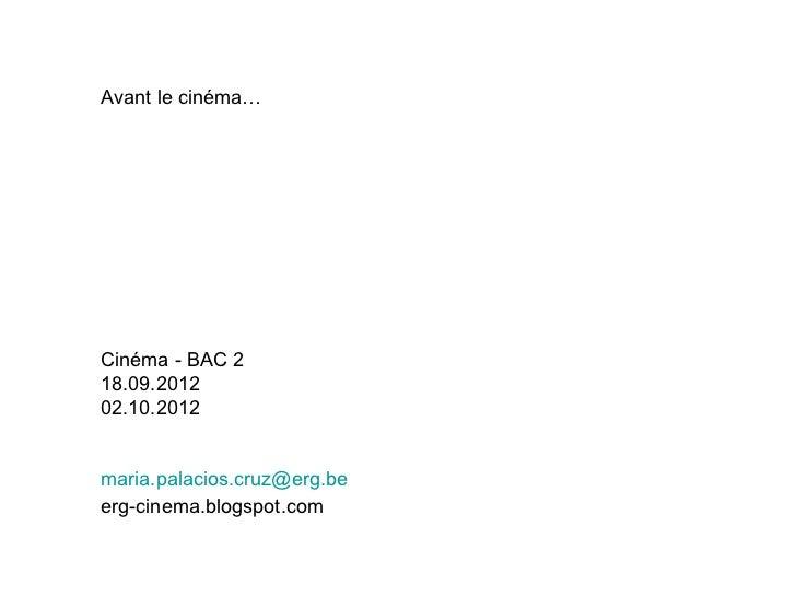 Avant le cinéma…Cinéma - BAC 218.09.201202.10.2012maria.palacios.cruz@erg.beerg-cinema.blogspot.com