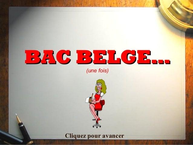 BAC BELGE…         (une fois)  Cliquez pour avancer