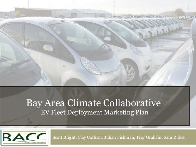 Bay Area Climate Collaborative EV Fleet Deployment Marketing Plan Scott Bright, Clay Carlson, Julian Fishman, Trey Graham,...