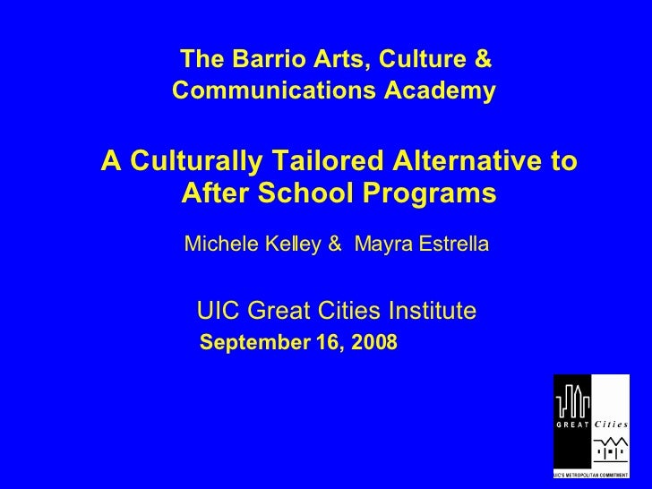 The Barrio Arts, Culture &  Communications Academy A Culturally Tailored Alternative to After School Programs Michele Kell...