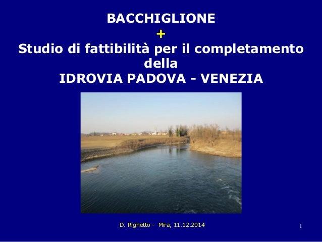 D. Righetto - Mira, 11.12.2014 1 BACCHIGLIONE + Studio di fattibilità per il completamento della IDROVIA PADOVA - VENEZIA