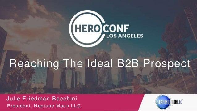 Reaching The Ideal B2B Prospect Julie Friedman Bacchini President, Neptune Moon LLC