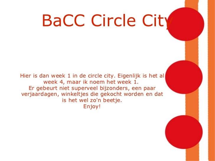 BaCC Circle City Hier is dan week 1 in de circle city. Eigenlijk is het al week 4, maar ik noem het week 1.  Er gebeurt ni...