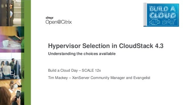 Hypervisor Selection in CloudStack 4.3 Understanding the choices available  Build a Cloud Day – SCALE 12x Tim Mackey – Xen...