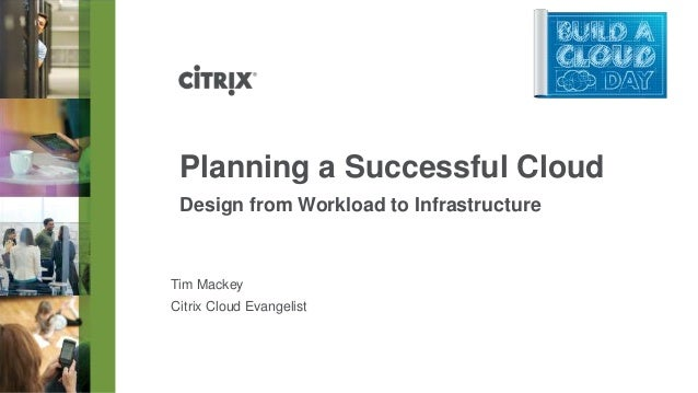 Planning a Successful CloudDesign from Workload to InfrastructureTim MackeyCitrix Cloud Evangelist