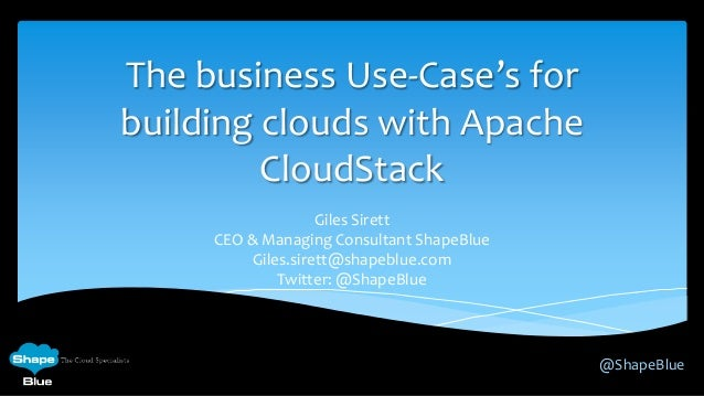 The business Use-Case's for building clouds with Apache CloudStack Giles Sirett CEO & Managing Consultant ShapeBlue Giles....