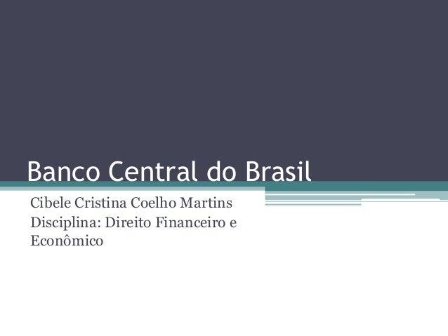 Banco Central do Brasil Cibele Cristina Coelho Martins Disciplina: Direito Financeiro e Econômico