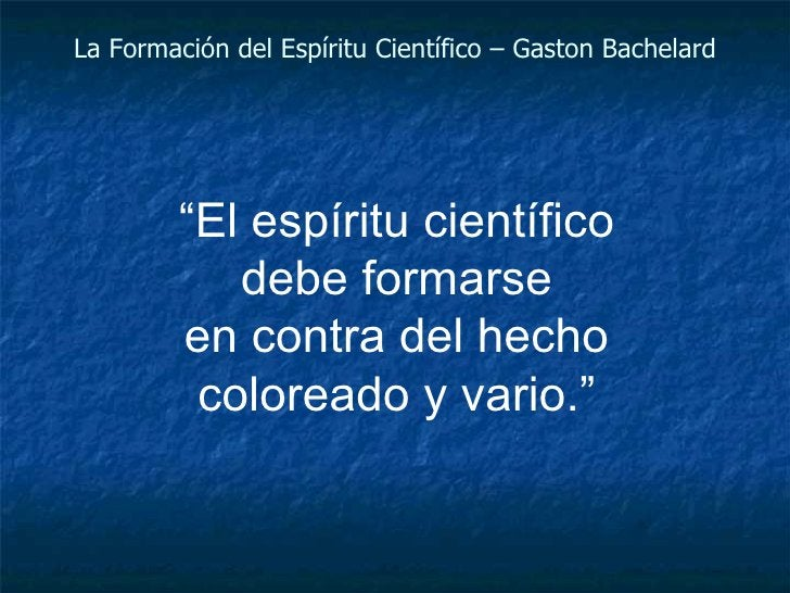 """La Formación del Espíritu Científico – Gaston Bachelard """" El espíritu científico debe formarse en contra del hecho colorea..."""