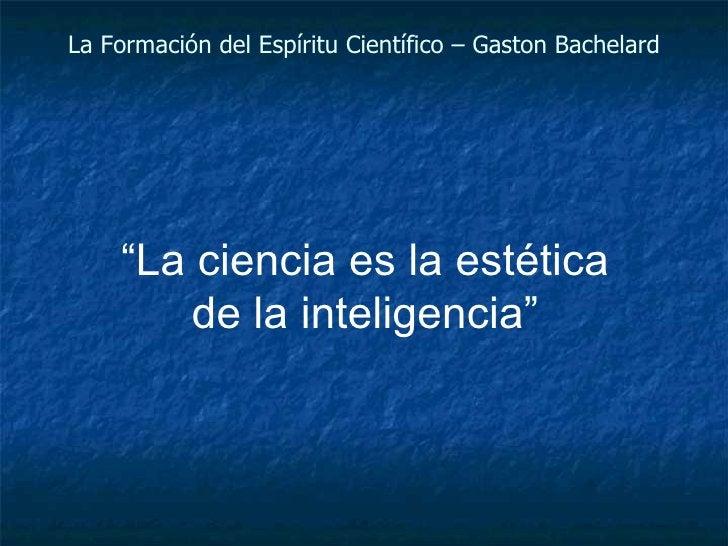 """La Formación del Espíritu Científico – Gaston Bachelard """" La ciencia es la estética de la inteligencia"""""""