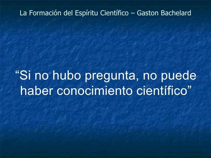 """La Formación del Espíritu Científico – Gaston Bachelard """" Si no hubo pregunta, no puede haber conocimiento científico"""""""