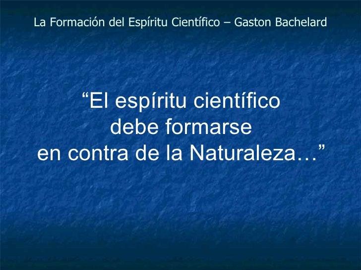 """La Formación del Espíritu Científico – Gaston Bachelard """" El espíritu científico debe formarse en contra de la Naturaleza…"""""""