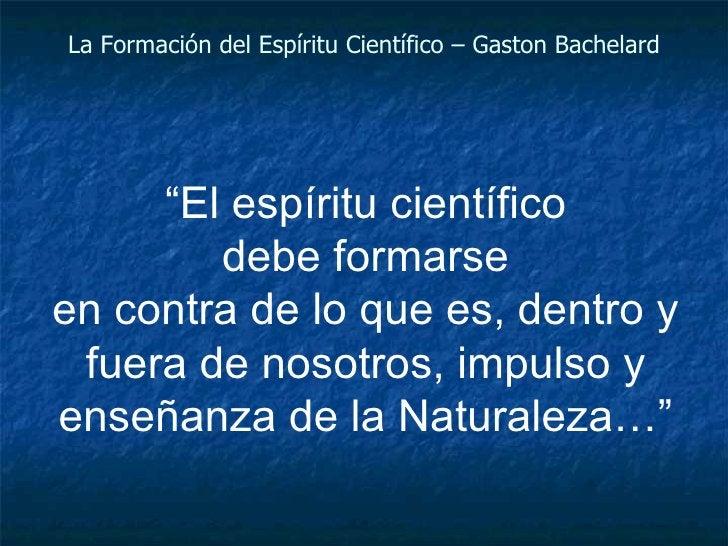 """La Formación del Espíritu Científico – Gaston Bachelard """" El espíritu científico debe formarse en contra de lo que es, den..."""