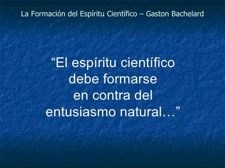 """La Formación del Espíritu Científico – Gaston Bachelard """" El espíritu científico debe formarse en contra del entusiasmo na..."""