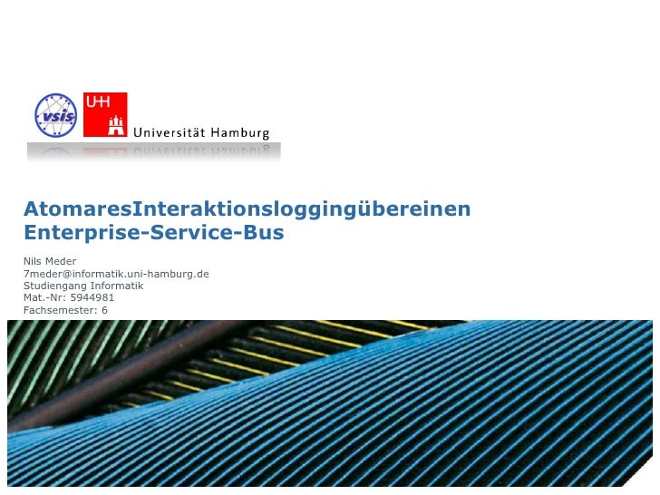 AtomaresInteraktionsloggingübereinen Enterprise-Service-Bus Nils Meder 7meder@informatik.uni-hamburg.de Studiengang Inform...
