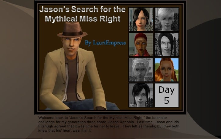 """Welcome back to """"Jason's Search for the Mythical Miss Right,"""" the bachelor challenge for my generation three spare, Jason ..."""