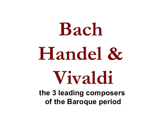 Bach Handel & Vivaldi the 3 leading composers of the Baroque period