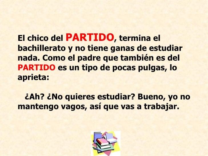 El chico del  PARTIDO , termina el bachillerato y no tiene ganas de estudiar nada. Como el padre que también es del  PARTI...