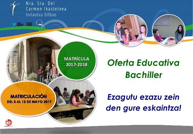 Oferta Educativa Bachiller Ezagutu ezazu zein den gure eskaintza! MATRICULACIÓNMATRICULACIÓN DEL 2 AL 12 DE MAYO 2017DEL 2...