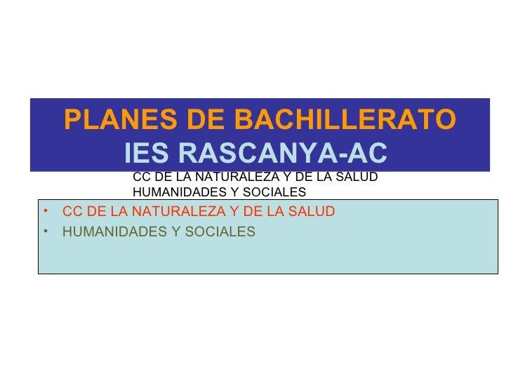 PLANES DE BACHILLERATO IES RASCANYA-AC   <ul><li>CC DE LA NATURALEZA Y DE LA SALUD </li></ul><ul><li>HUMANIDADES Y SOCIALE...
